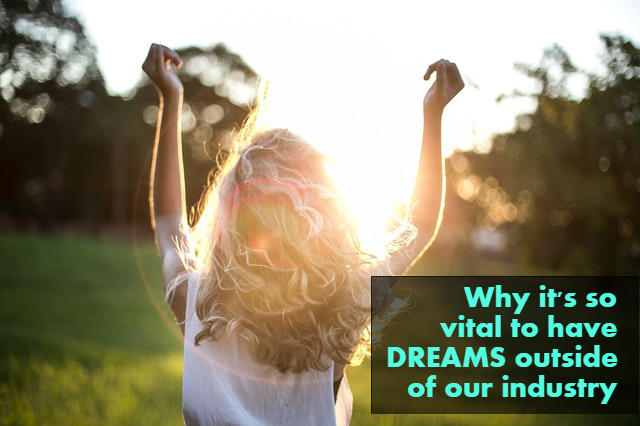 The Absolute Importance Of Having Dreams Outside Of Our Professional Industry
